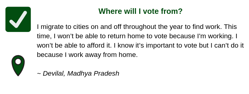 Where will I vote from?  I migrate to cities on and off throughout the year to find work. This time, I won't be able to return home to vote because I'm working. I won't be able to afford it.  I know it's important to vote but I can't do it because I work away from home.  ~ Devilal, Madhya Pradesh