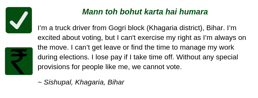 Mann toh bohut karta hai humara  I'm a truck driver from Gogri block (Khagaria district), Bihar. I'm excited about voting, but I'm not able to exercise my right as I'm always on the move. I can't get leave or find the time to manage my work during elections.  My salary gets cut if I take time off. Without any special provisions for people like me, we cannot vote.  ~ Sishupal, Khagaria, Bihar