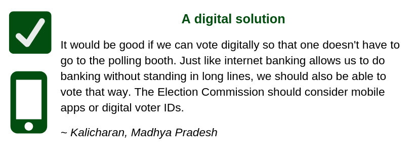 A digital solution  It would be good if we can vote digitally so that one doesn't have to go to the polling booth. Just like internet banking allows us to do banking without standing in long lines, voting should also be able to vote that way. The Election Commission should consider mobile apps or digital voter IDs.   ~ Kalicharan, Madhya Pradesh