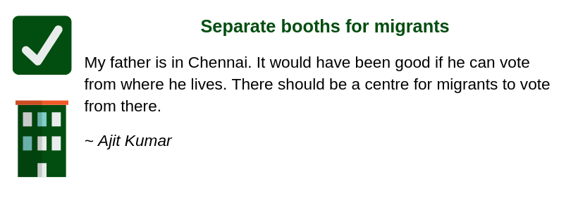 Separate booths for migrants  My father is in Chennai. It would have been good if he can vote from where he lives. There should be a centre for migrants to vote from there.   ~ Ajit Kumar, location TBC