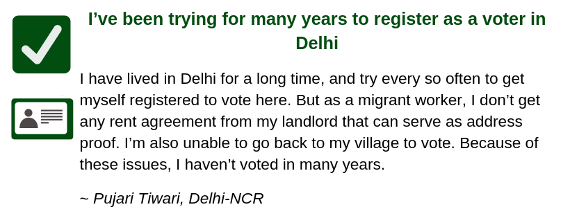I've been trying for many years to register as a voter in Delhi  I have lived in Delhi for many years, and try every so often to get myself registered to vote here. But as a migrant worker, I don't get any rent agreement from my landlord that can serve as address proof. I'm also unable to go back to my village to vote. Because of these issues, I haven't voted in many years.   ~ Pujari Tiwari, Delhi-NCR
